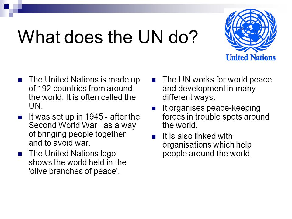 What does the UN do? The United Nations is made up of 192 countries from around the world. It is often called the UN. It was set up in 1945 - after th