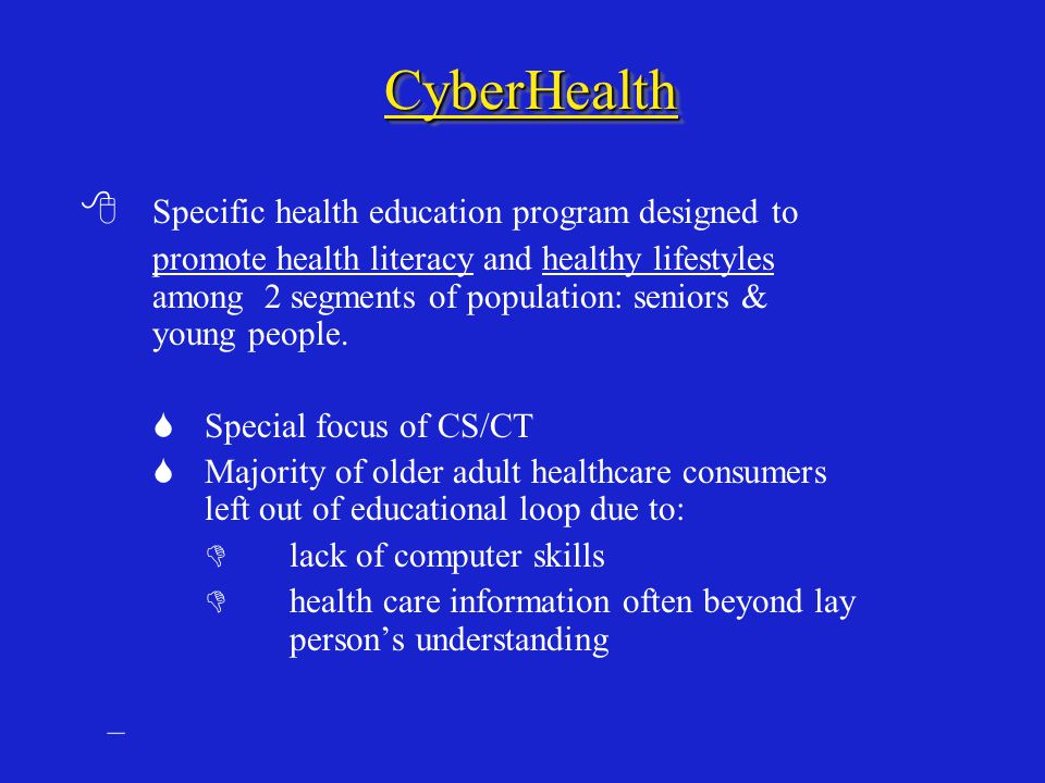 CyberHealthCyberHealth  Specific health education program designed to promote health literacy and healthy lifestyles among 2 segments of population: seniors & young people.