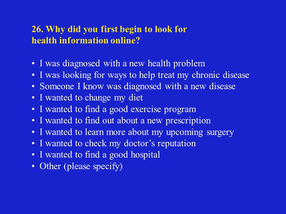 26. Why did you first begin to look for health information online.