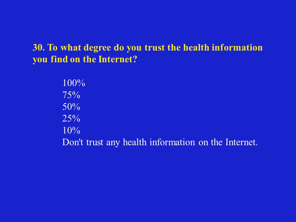 30. To what degree do you trust the health information you find on the Internet.