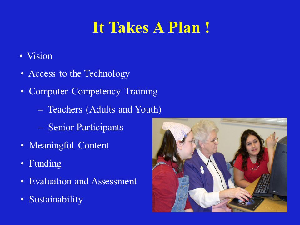 It Takes A Plan ! Vision Access to the Technology Computer Competency Training – Teachers (Adults and Youth) – Senior Participants Meaningful Content