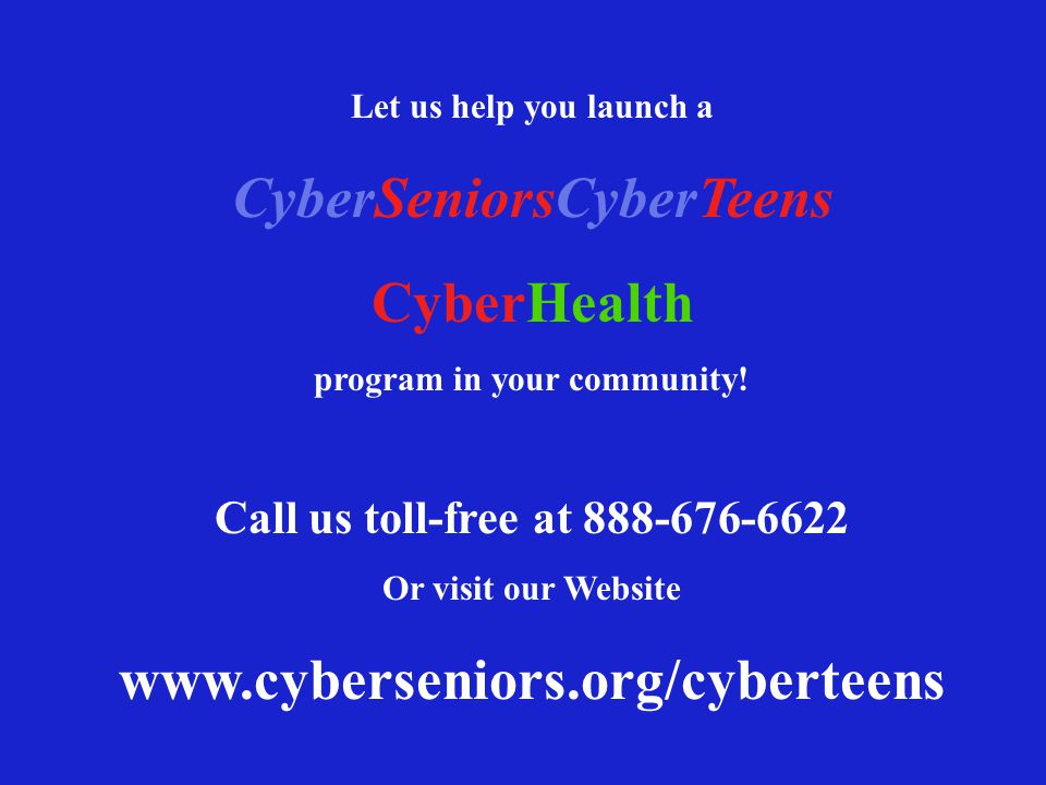 Let us help you launch a CyberSeniorsCyberTeens CyberHealth program in your community! Call us toll-free at 888-676-6622 Or visit our Website www.cybe