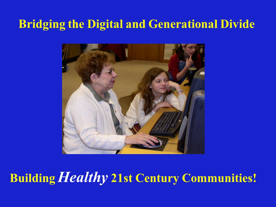 Bridging the Digital and Generational Divide Building Healthy 21st Century Communities!