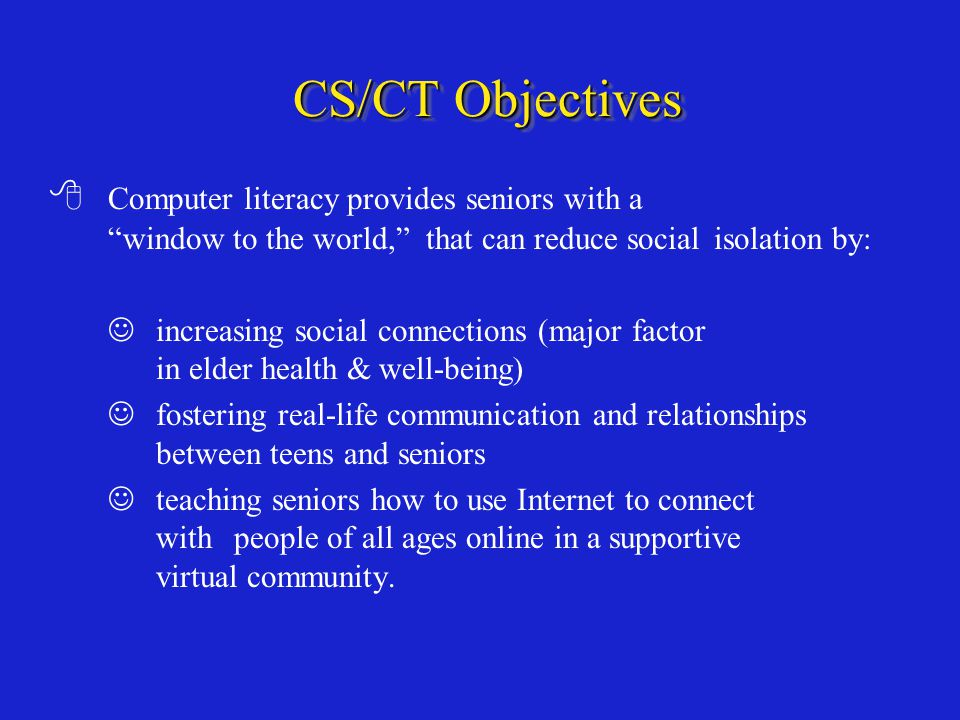 CS/CT Objectives  Computer literacy provides seniors with a window to the world, that can reduce social isolation by: increasing social connections (major factor in elder health & well-being) fostering real-life communication and relationships between teens and seniors teaching seniors how to use Internet to connect with people of all ages online in a supportive virtual community.