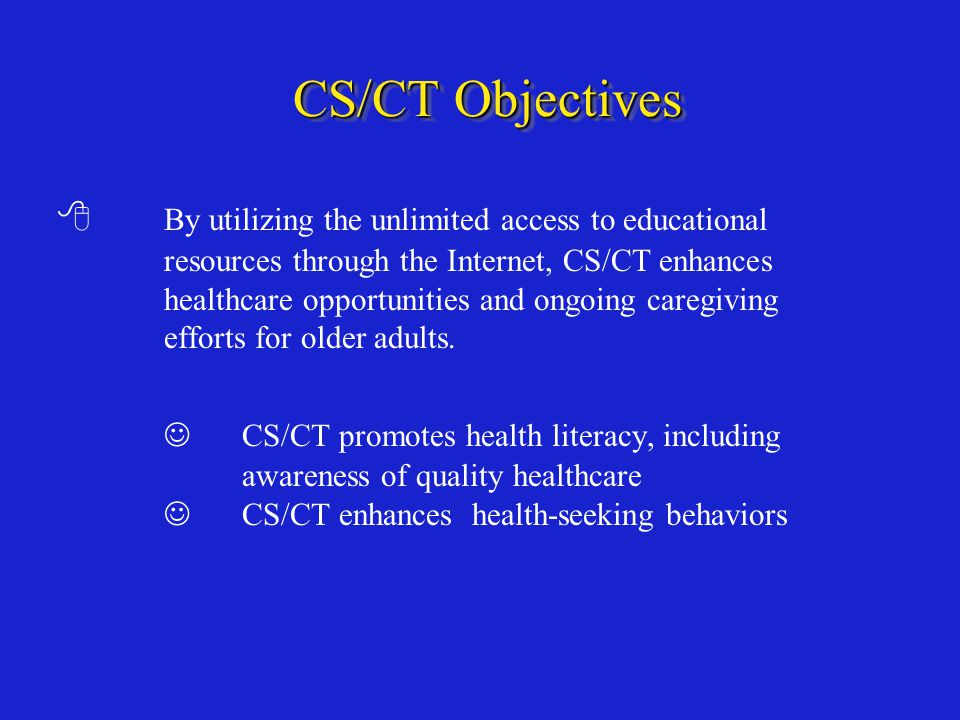 CS/CT Objectives  By utilizing the unlimited access to educational resources through the Internet, CS/CT enhances healthcare opportunities and ongoing caregiving efforts for older adults.