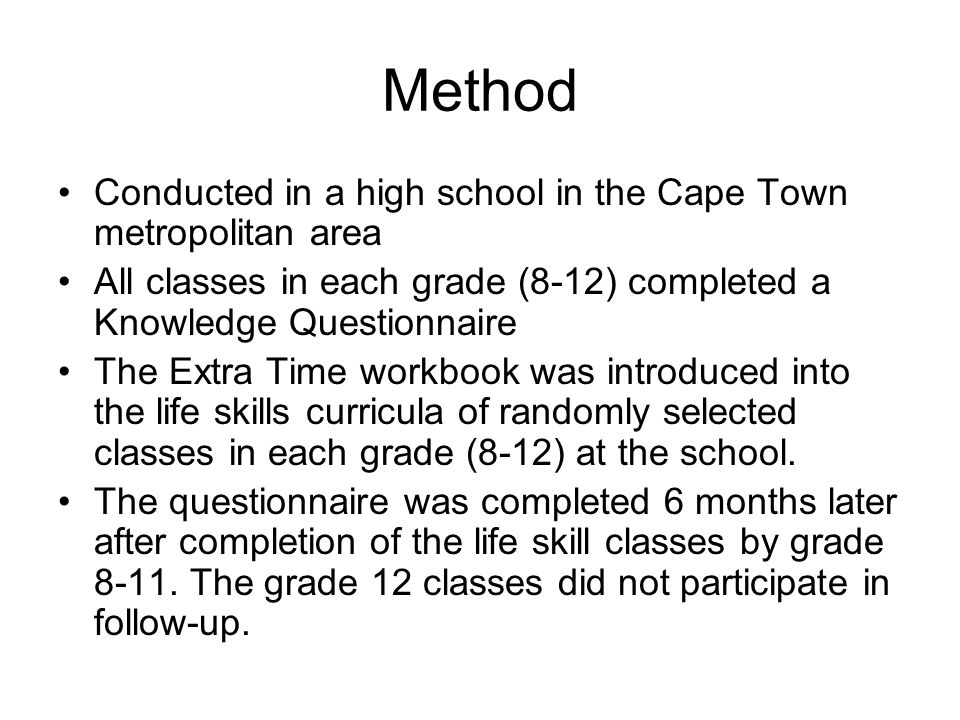 Method Conducted in a high school in the Cape Town metropolitan area All classes in each grade (8-12) completed a Knowledge Questionnaire The Extra Time workbook was introduced into the life skills curricula of randomly selected classes in each grade (8-12) at the school.