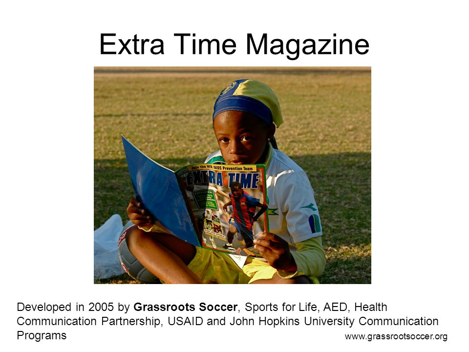 Extra Time Magazine Developed in 2005 by Grassroots Soccer, Sports for Life, AED, Health Communication Partnership, USAID and John Hopkins University Communication Programs www.grassrootsoccer.org