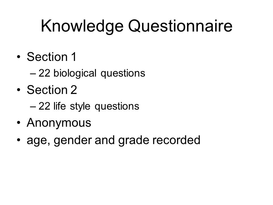 Knowledge Questionnaire Section 1 –22 biological questions Section 2 –22 life style questions Anonymous age, gender and grade recorded