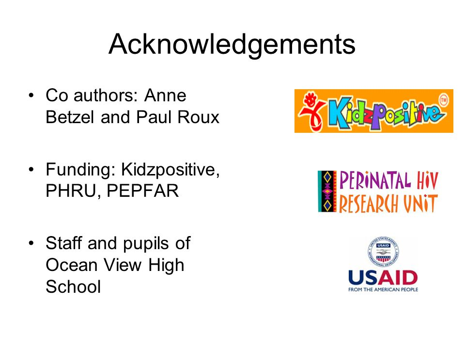 Acknowledgements Co authors: Anne Betzel and Paul Roux Funding: Kidzpositive, PHRU, PEPFAR Staff and pupils of Ocean View High School