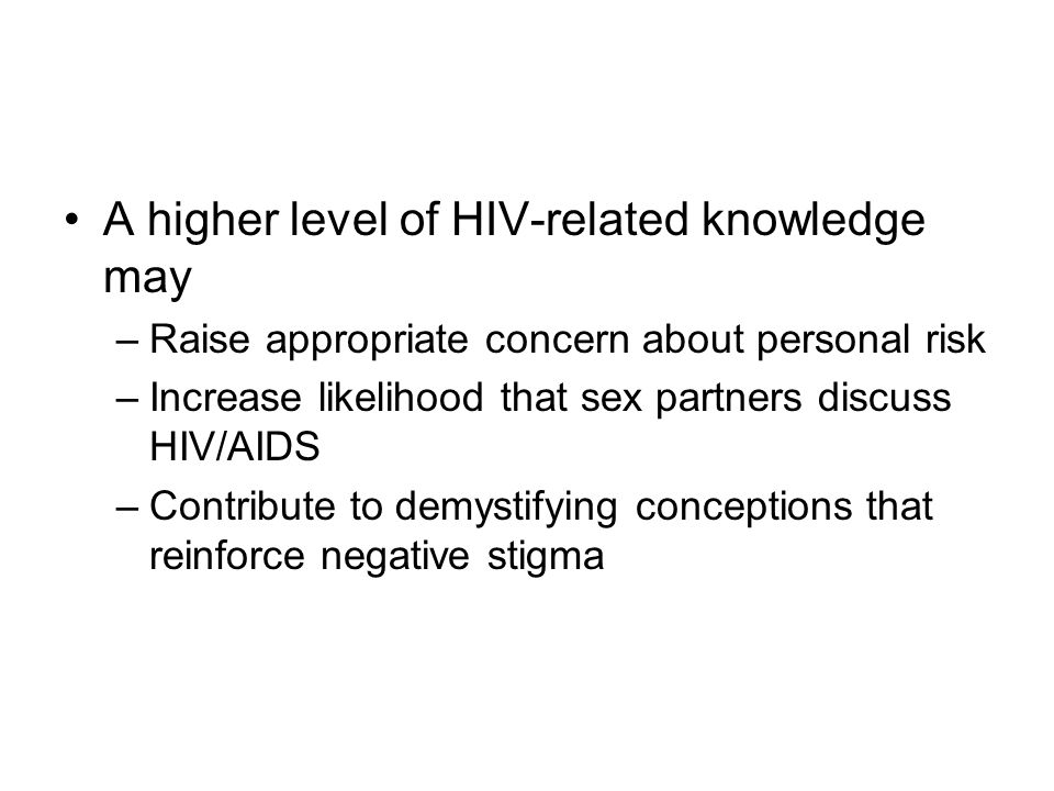 A higher level of HIV-related knowledge may –Raise appropriate concern about personal risk –Increase likelihood that sex partners discuss HIV/AIDS –Contribute to demystifying conceptions that reinforce negative stigma