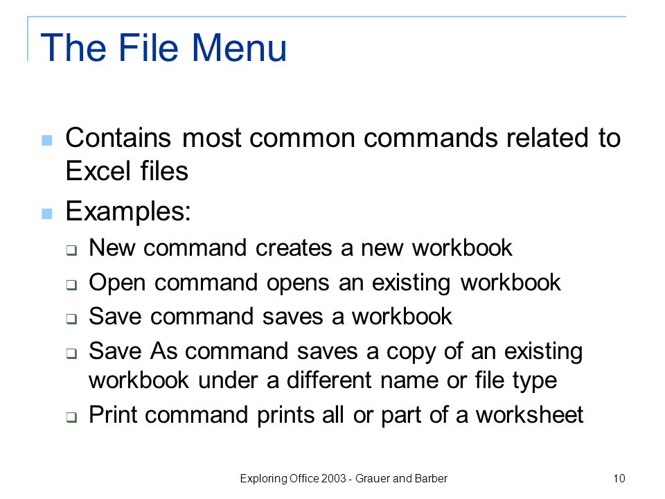Exploring Office 2003 - Grauer and Barber 10 The File Menu Contains most common commands related to Excel files Examples:  New command creates a new workbook  Open command opens an existing workbook  Save command saves a workbook  Save As command saves a copy of an existing workbook under a different name or file type  Print command prints all or part of a worksheet