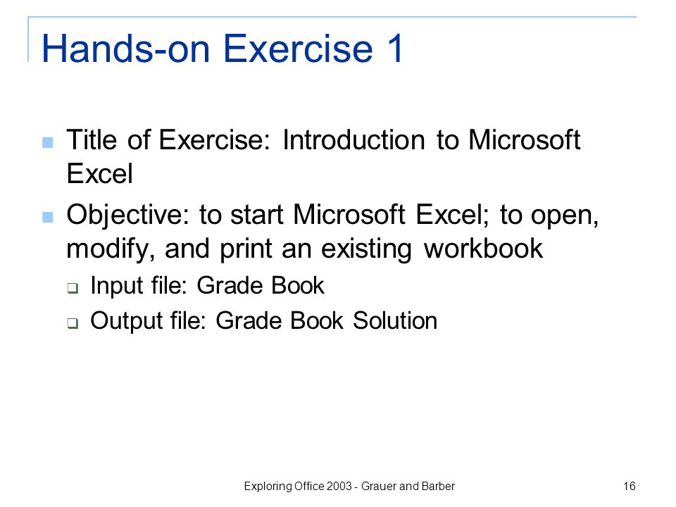 Exploring Office 2003 - Grauer and Barber 16 Hands-on Exercise 1 Title of Exercise: Introduction to Microsoft Excel Objective: to start Microsoft Excel; to open, modify, and print an existing workbook  Input file: Grade Book  Output file: Grade Book Solution