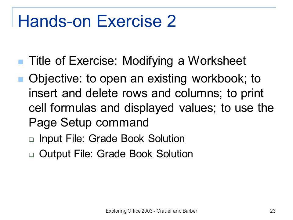 Exploring Office 2003 - Grauer and Barber 23 Hands-on Exercise 2 Title of Exercise: Modifying a Worksheet Objective: to open an existing workbook; to insert and delete rows and columns; to print cell formulas and displayed values; to use the Page Setup command  Input File: Grade Book Solution  Output File: Grade Book Solution