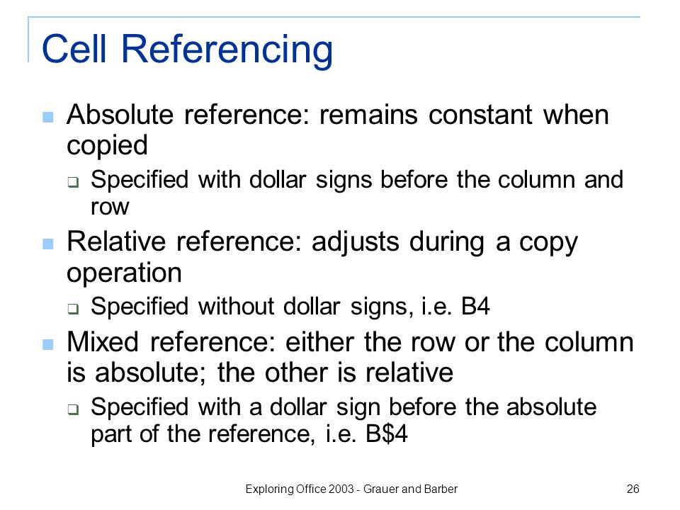 Exploring Office 2003 - Grauer and Barber 26 Cell Referencing Absolute reference: remains constant when copied  Specified with dollar signs before the column and row Relative reference: adjusts during a copy operation  Specified without dollar signs, i.e.