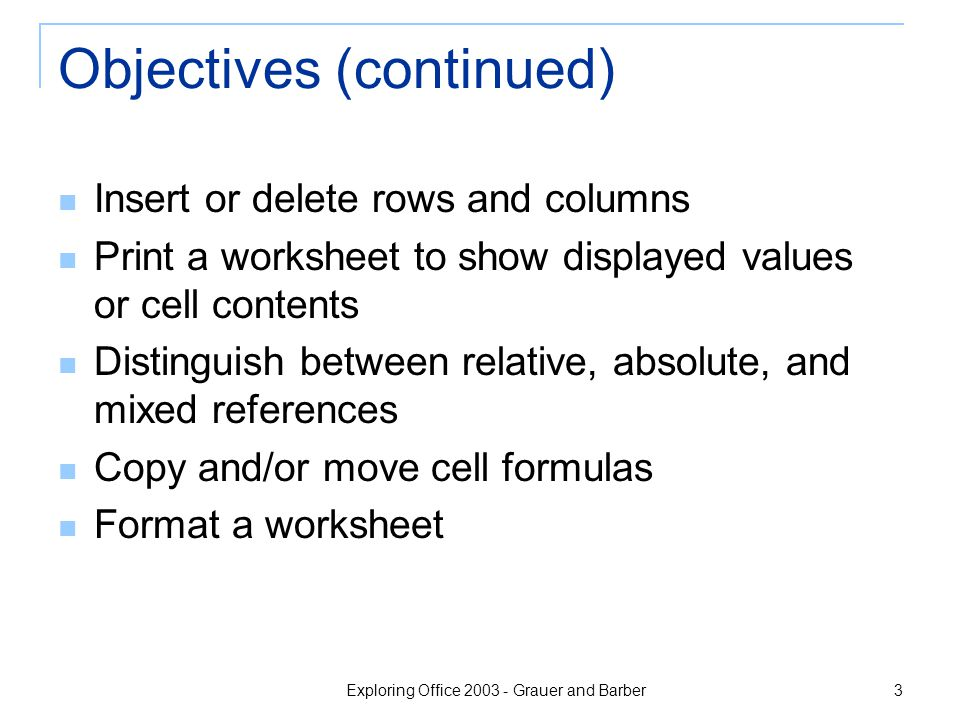 Exploring Office 2003 - Grauer and Barber 3 Objectives (continued) Insert or delete rows and columns Print a worksheet to show displayed values or cell contents Distinguish between relative, absolute, and mixed references Copy and/or move cell formulas Format a worksheet