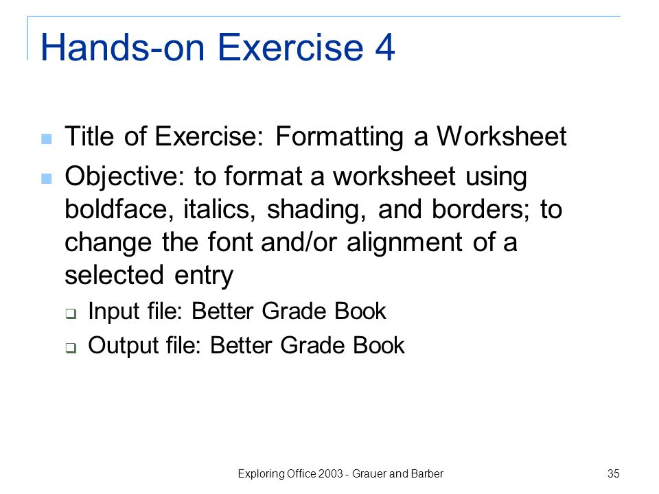 Exploring Office 2003 - Grauer and Barber 35 Hands-on Exercise 4 Title of Exercise: Formatting a Worksheet Objective: to format a worksheet using boldface, italics, shading, and borders; to change the font and/or alignment of a selected entry  Input file: Better Grade Book  Output file: Better Grade Book