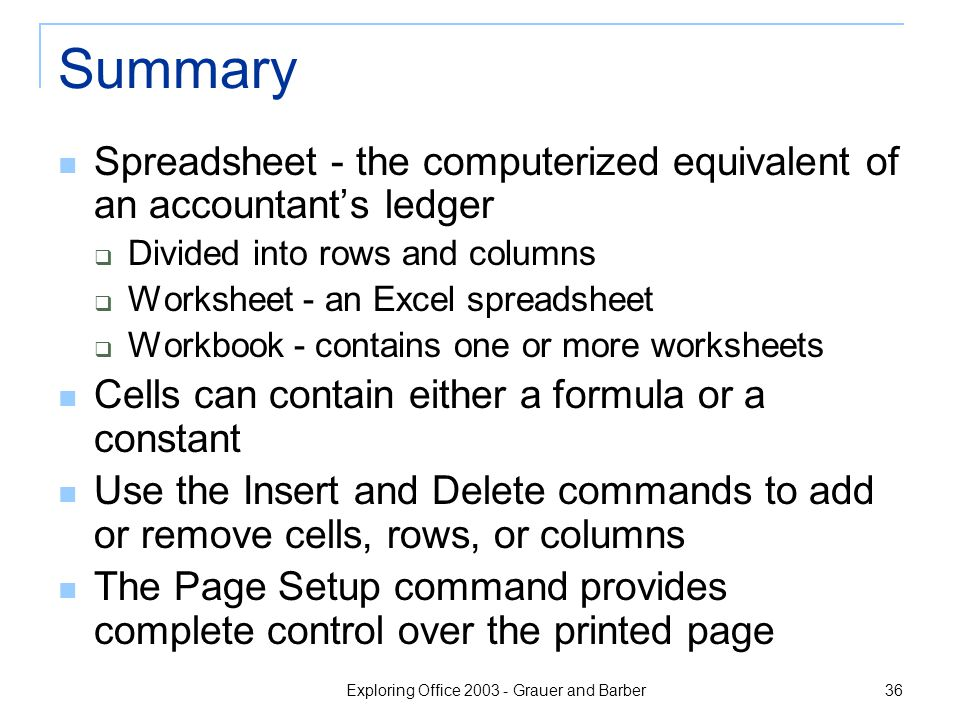 Exploring Office 2003 - Grauer and Barber 36 Summary Spreadsheet - the computerized equivalent of an accountant's ledger  Divided into rows and columns  Worksheet - an Excel spreadsheet  Workbook - contains one or more worksheets Cells can contain either a formula or a constant Use the Insert and Delete commands to add or remove cells, rows, or columns The Page Setup command provides complete control over the printed page