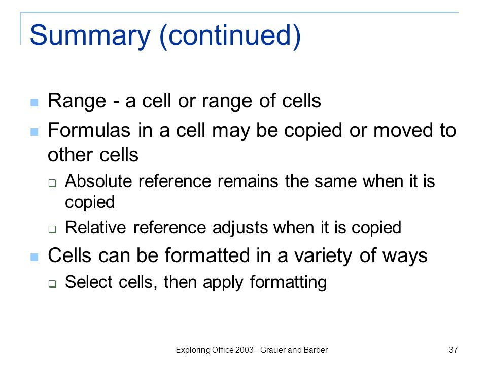 Exploring Office 2003 - Grauer and Barber 37 Summary (continued) Range - a cell or range of cells Formulas in a cell may be copied or moved to other c
