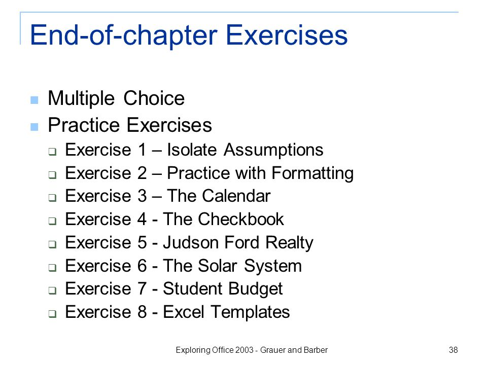 Exploring Office 2003 - Grauer and Barber 38 End-of-chapter Exercises Multiple Choice Practice Exercises  Exercise 1 – Isolate Assumptions  Exercise 2 – Practice with Formatting  Exercise 3 – The Calendar  Exercise 4 - The Checkbook  Exercise 5 - Judson Ford Realty  Exercise 6 - The Solar System  Exercise 7 - Student Budget  Exercise 8 - Excel Templates