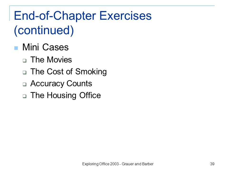 Exploring Office 2003 - Grauer and Barber 39 End-of-Chapter Exercises (continued) Mini Cases  The Movies  The Cost of Smoking  Accuracy Counts  The Housing Office