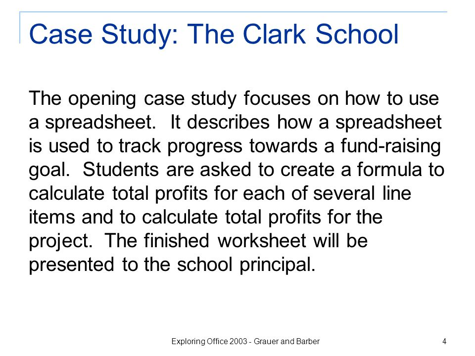 Exploring Office 2003 - Grauer and Barber 4 Case Study: The Clark School The opening case study focuses on how to use a spreadsheet. It describes how