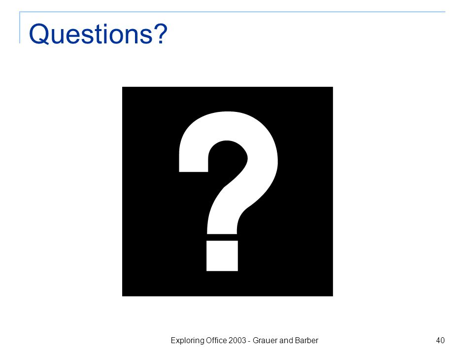 Exploring Office 2003 - Grauer and Barber 40 Questions?