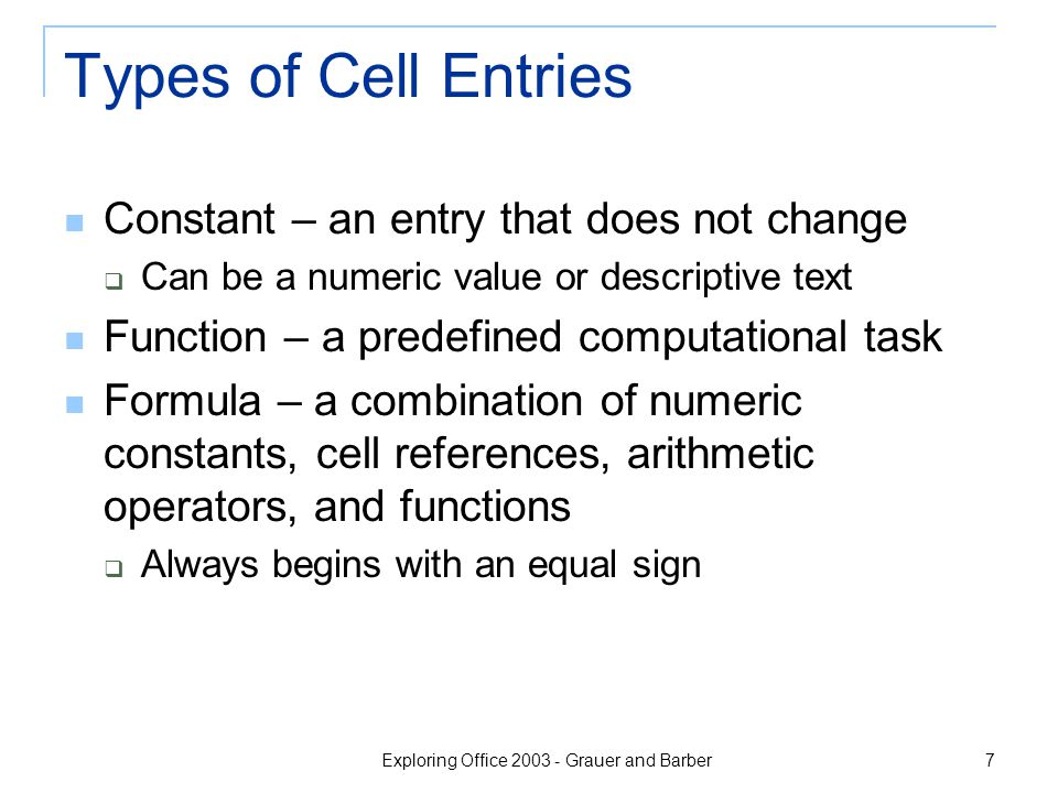 Exploring Office 2003 - Grauer and Barber 7 Types of Cell Entries Constant – an entry that does not change  Can be a numeric value or descriptive tex
