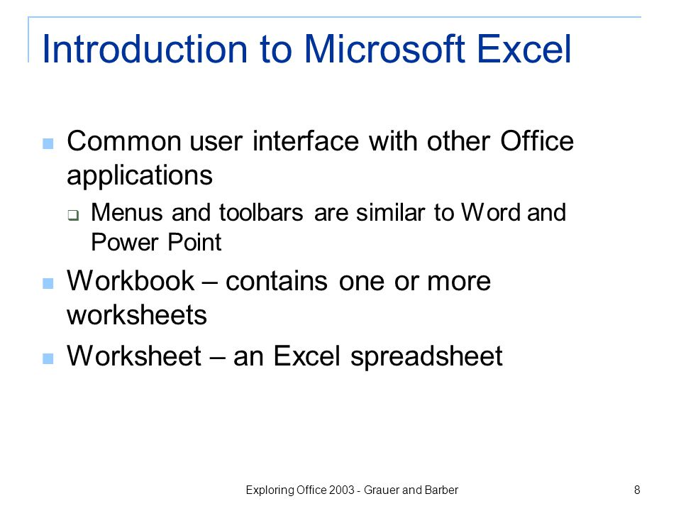 Exploring Office 2003 - Grauer and Barber 8 Introduction to Microsoft Excel Common user interface with other Office applications  Menus and toolbars are similar to Word and Power Point Workbook – contains one or more worksheets Worksheet – an Excel spreadsheet