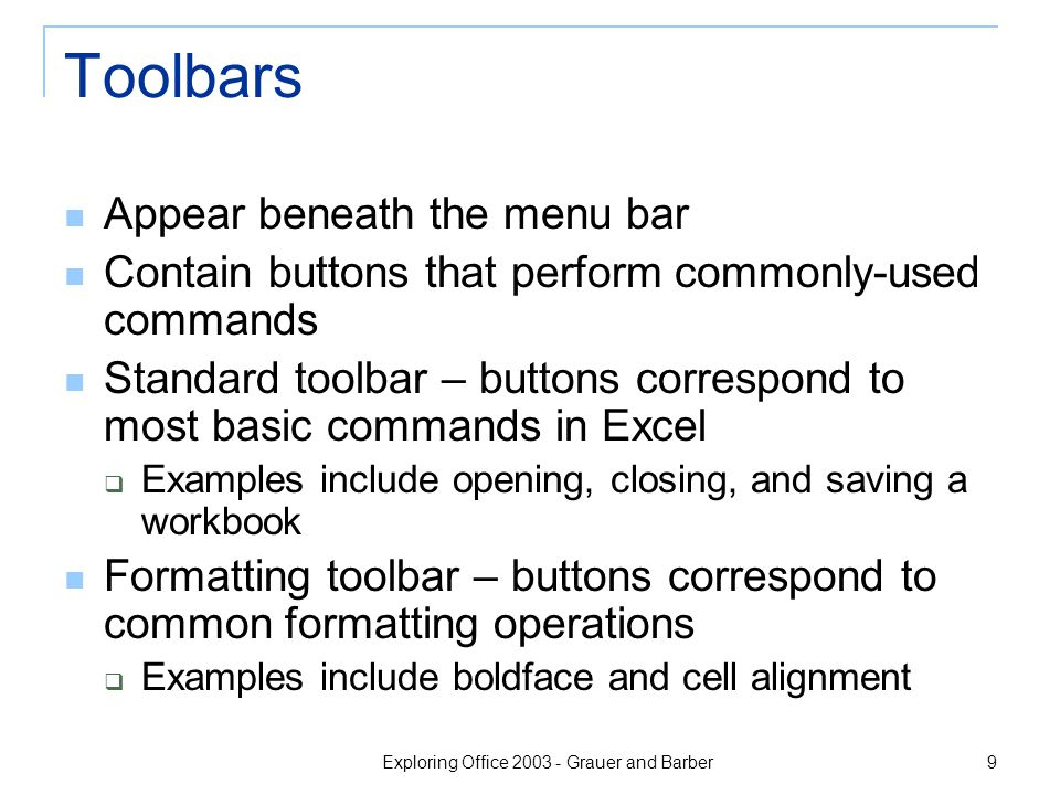 Exploring Office 2003 - Grauer and Barber 9 Toolbars Appear beneath the menu bar Contain buttons that perform commonly-used commands Standard toolbar – buttons correspond to most basic commands in Excel  Examples include opening, closing, and saving a workbook Formatting toolbar – buttons correspond to common formatting operations  Examples include boldface and cell alignment