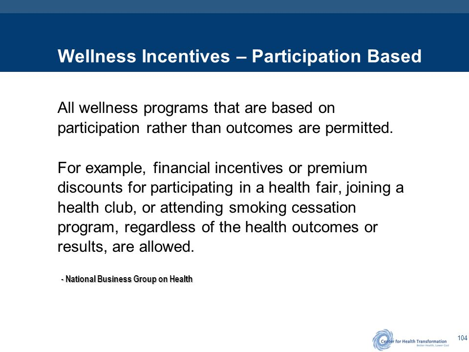 104 Wellness Incentives – Participation Based All wellness programs that are based on participation rather than outcomes are permitted. For example, f