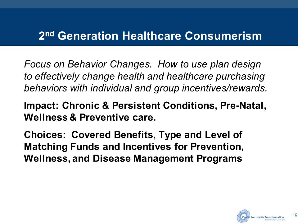 116 2 nd Generation Healthcare Consumerism Focus on Behavior Changes. How to use plan design to effectively change health and healthcare purchasing be