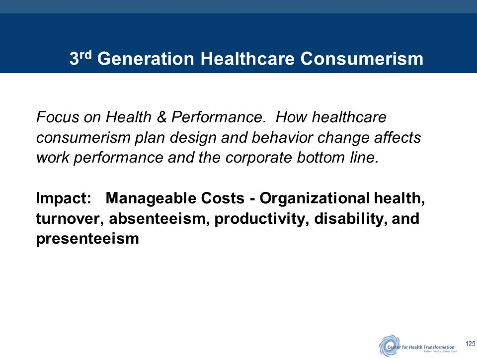 125 3 rd Generation Healthcare Consumerism Focus on Health & Performance. How healthcare consumerism plan design and behavior change affects work perf