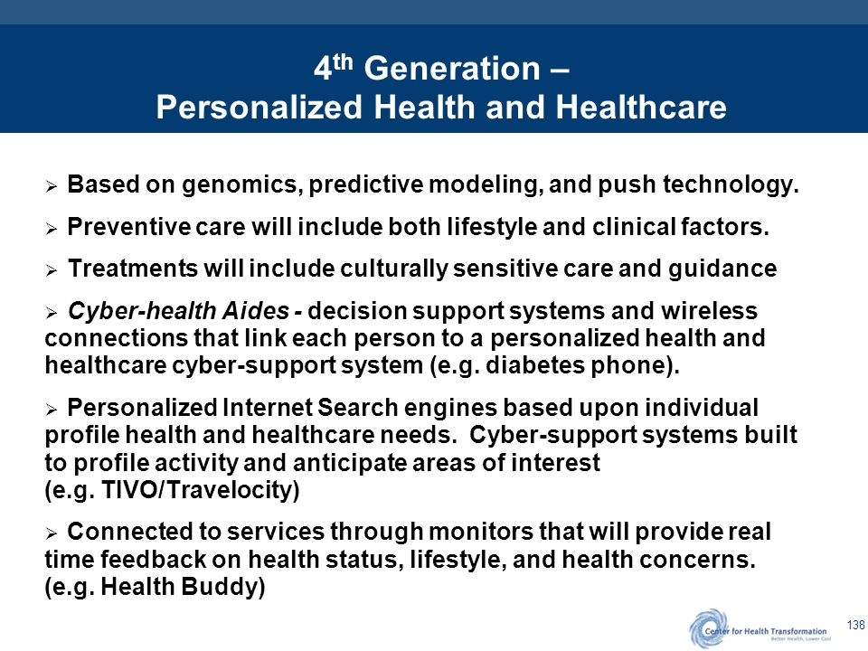 138 4 th Generation – Personalized Health and Healthcare  Based on genomics, predictive modeling, and push technology.  Preventive care will include