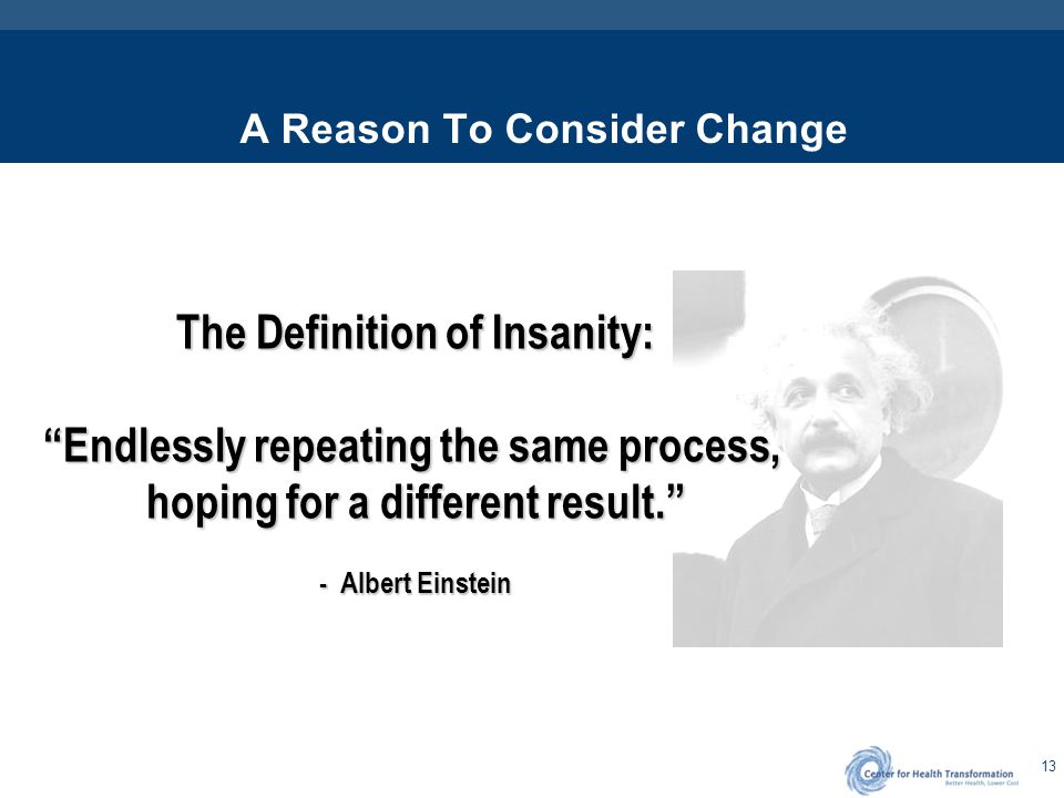 "13 A Reason To Consider Change The Definition of Insanity: ""Endlessly repeating the same process, hoping for a different result."" - Albert Einstein"