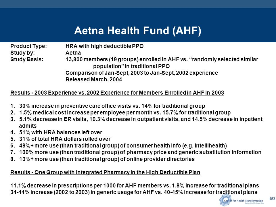 "163 Aetna Health Fund (AHF) Product Type:HRA with high deductible PPO Study by:Aetna Study Basis:13,800 members (19 groups) enrolled in AHF vs. ""rando"