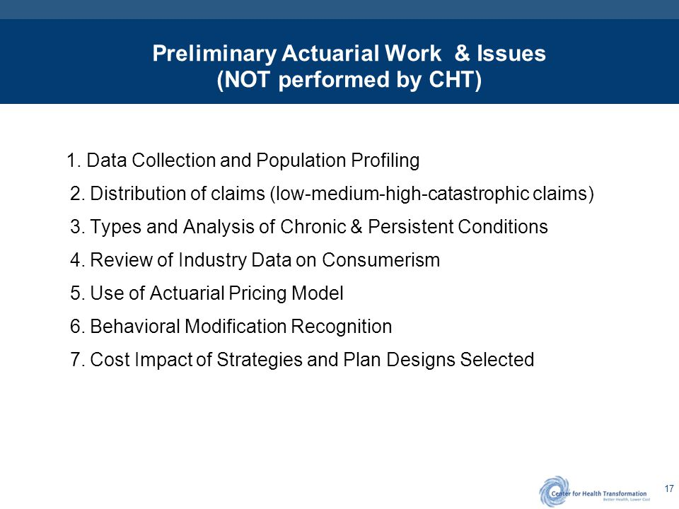 17 Preliminary Actuarial Work & Issues (NOT performed by CHT) 1. Data Collection and Population Profiling 2. Distribution of claims (low-medium-high-c