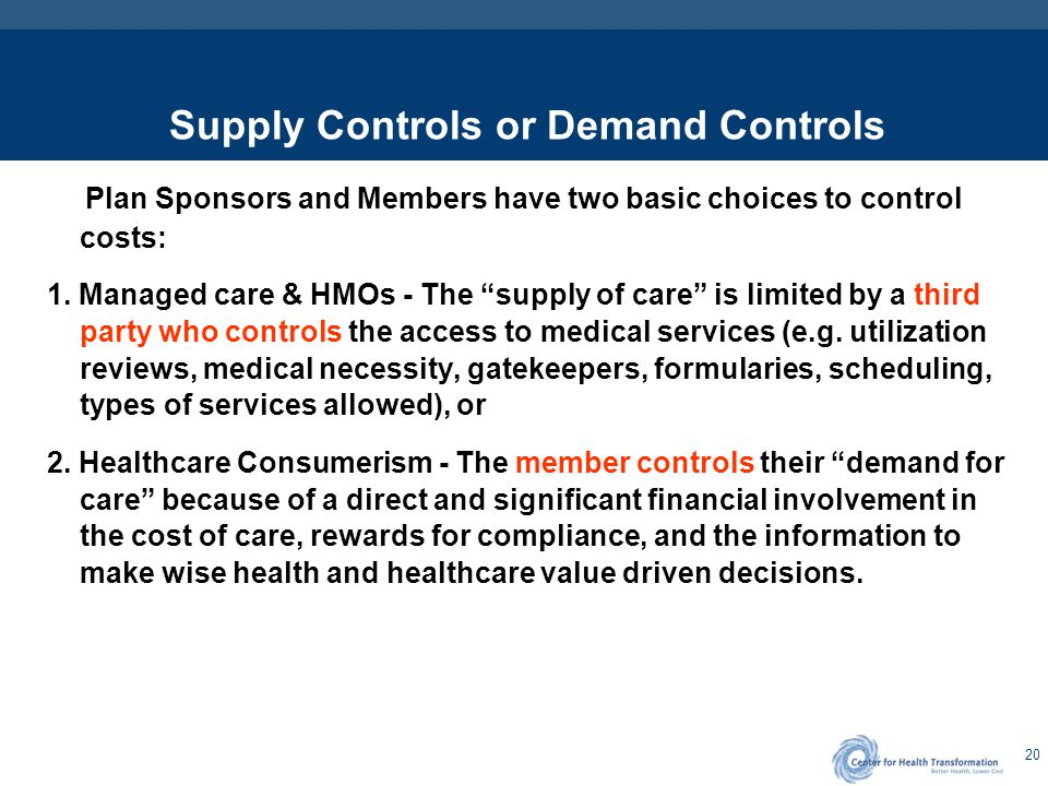 "20 Supply Controls or Demand Controls Plan Sponsors and Members have two basic choices to control costs: 1. Managed care & HMOs - The ""supply of care"""