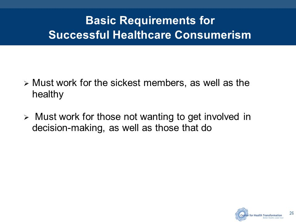 26 Basic Requirements for Successful Healthcare Consumerism  Must work for the sickest members, as well as the healthy  Must work for those not want