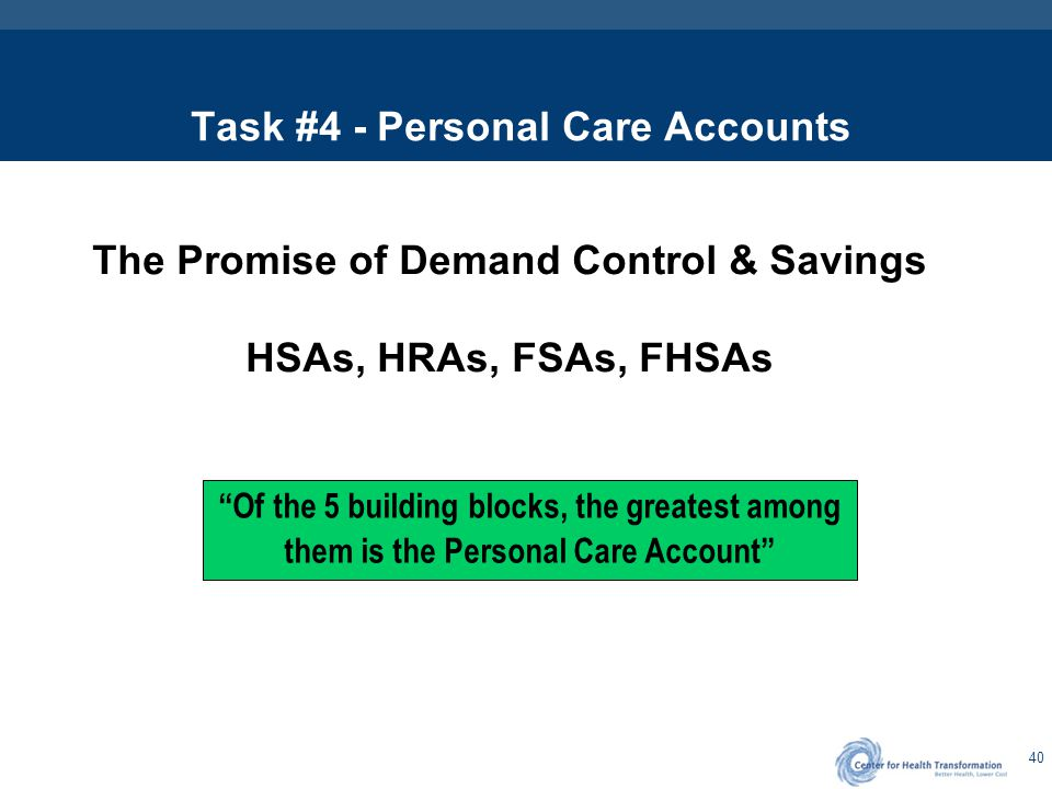 "40 Task #4 - Personal Care Accounts The Promise of Demand Control & Savings HSAs, HRAs, FSAs, FHSAs ""Of the 5 building blocks, the greatest among them"