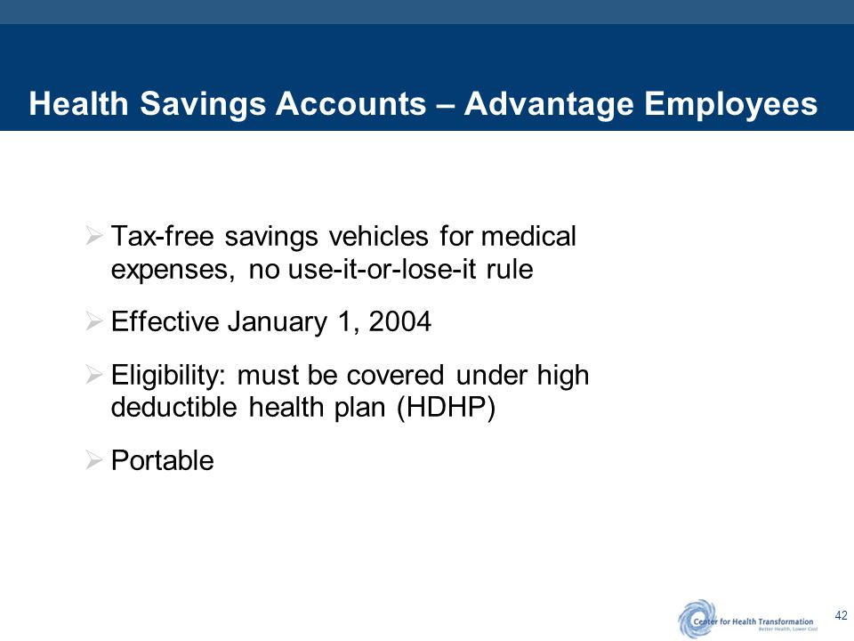 42 Health Savings Accounts – Advantage Employees  Tax-free savings vehicles for medical expenses, no use-it-or-lose-it rule  Effective January 1, 20