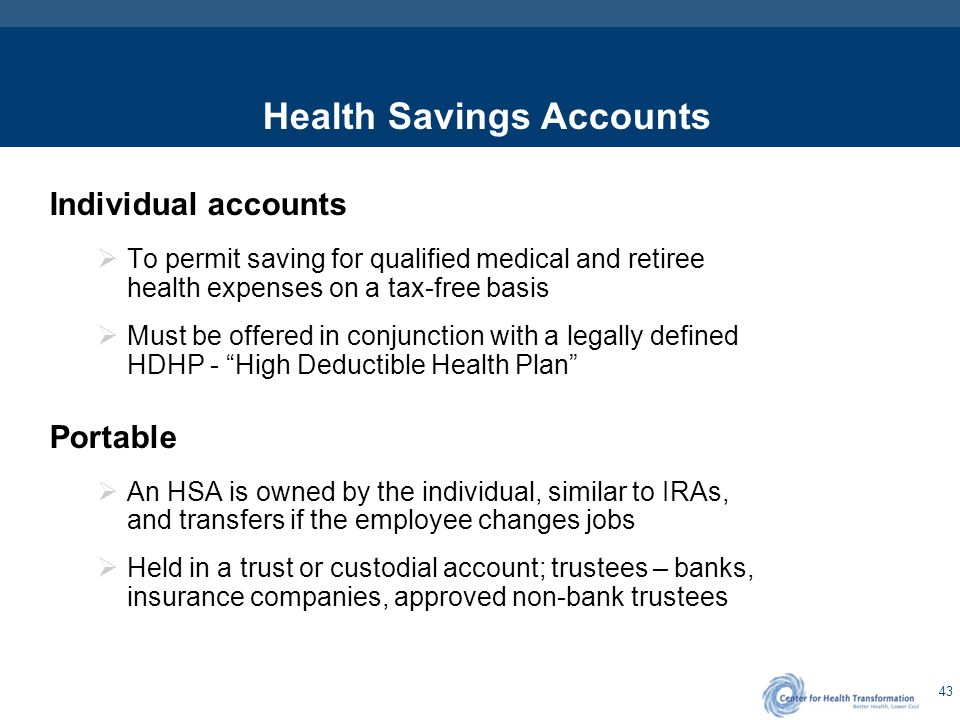 43 Health Savings Accounts Individual accounts  To permit saving for qualified medical and retiree health expenses on a tax-free basis  Must be offe