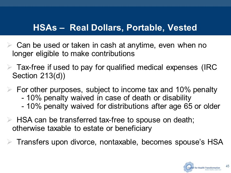 45 HSAs – Real Dollars, Portable, Vested  Can be used or taken in cash at anytime, even when no longer eligible to make contributions  Tax-free if u