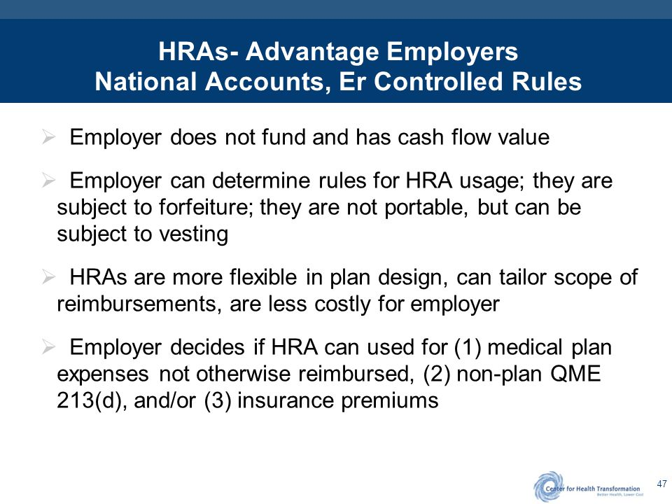 47 HRAs- Advantage Employers National Accounts, Er Controlled Rules  Employer does not fund and has cash flow value  Employer can determine rules fo