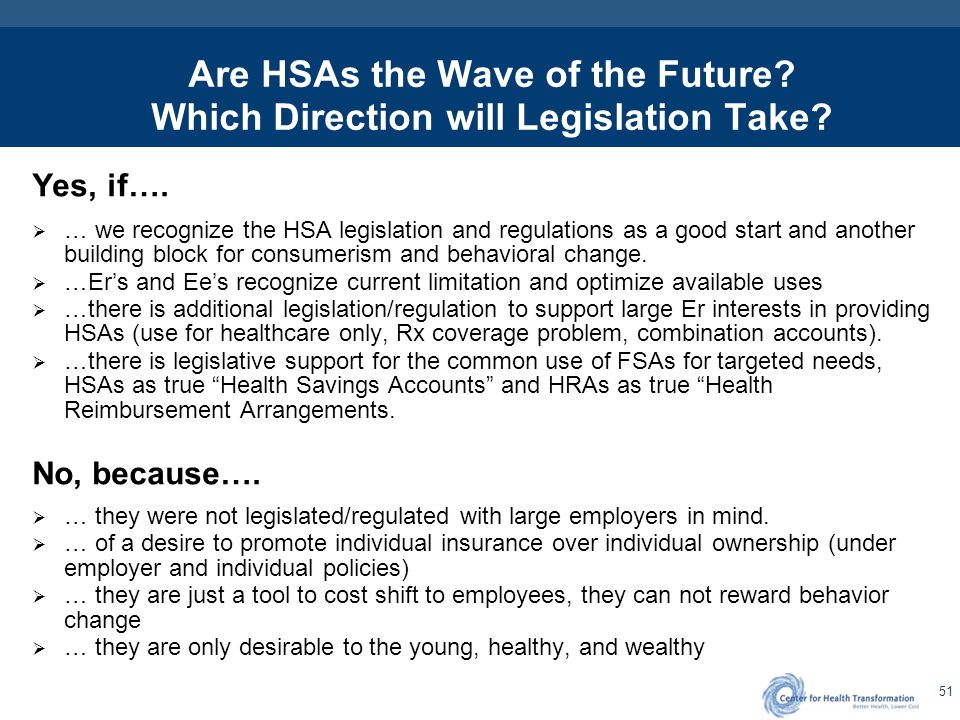 51 Are HSAs the Wave of the Future? Which Direction will Legislation Take? Yes, if….  … we recognize the HSA legislation and regulations as a good st
