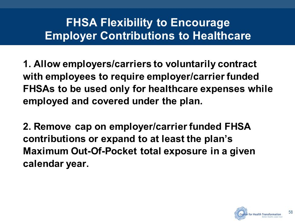 58 FHSA Flexibility to Encourage Employer Contributions to Healthcare 1. Allow employers/carriers to voluntarily contract with employees to require em