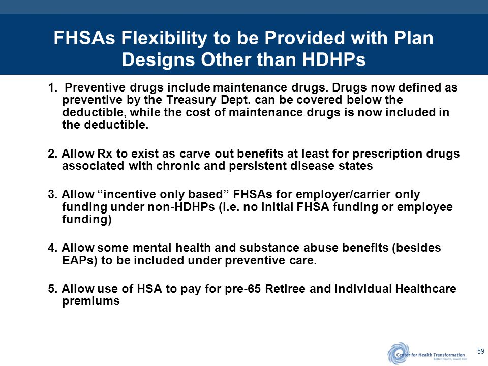 59 FHSAs Flexibility to be Provided with Plan Designs Other than HDHPs 1. Preventive drugs include maintenance drugs. Drugs now defined as preventive