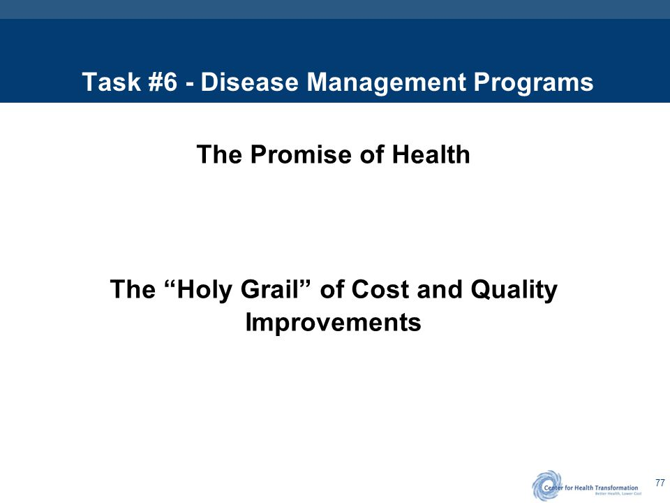 "77 Task #6 - Disease Management Programs The Promise of Health The ""Holy Grail"" of Cost and Quality Improvements"
