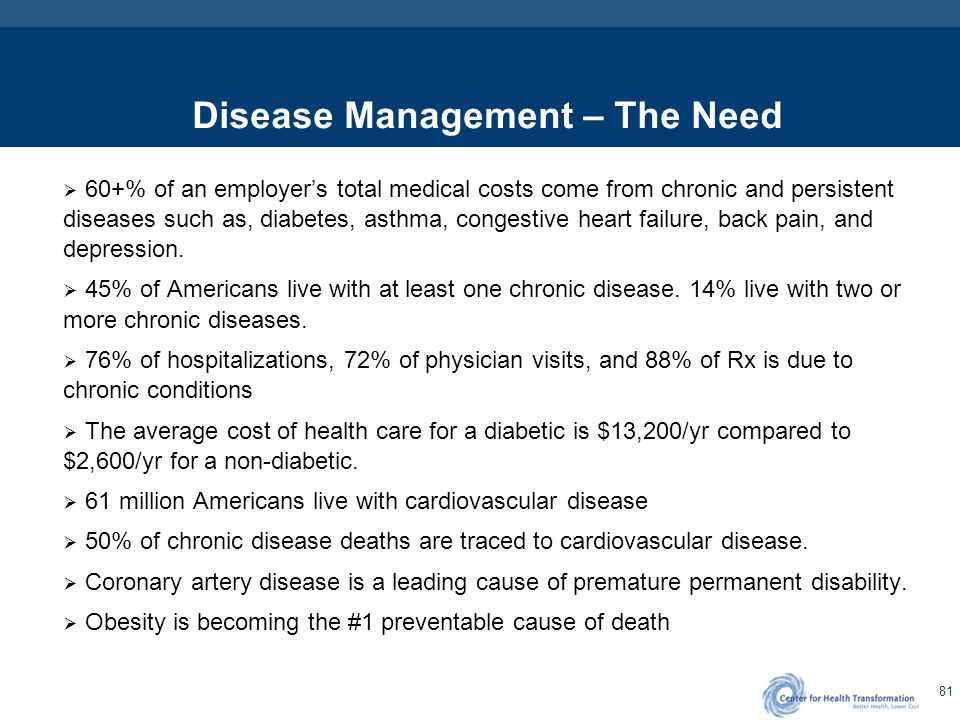 81 Disease Management – The Need  60+% of an employer's total medical costs come from chronic and persistent diseases such as, diabetes, asthma, cong