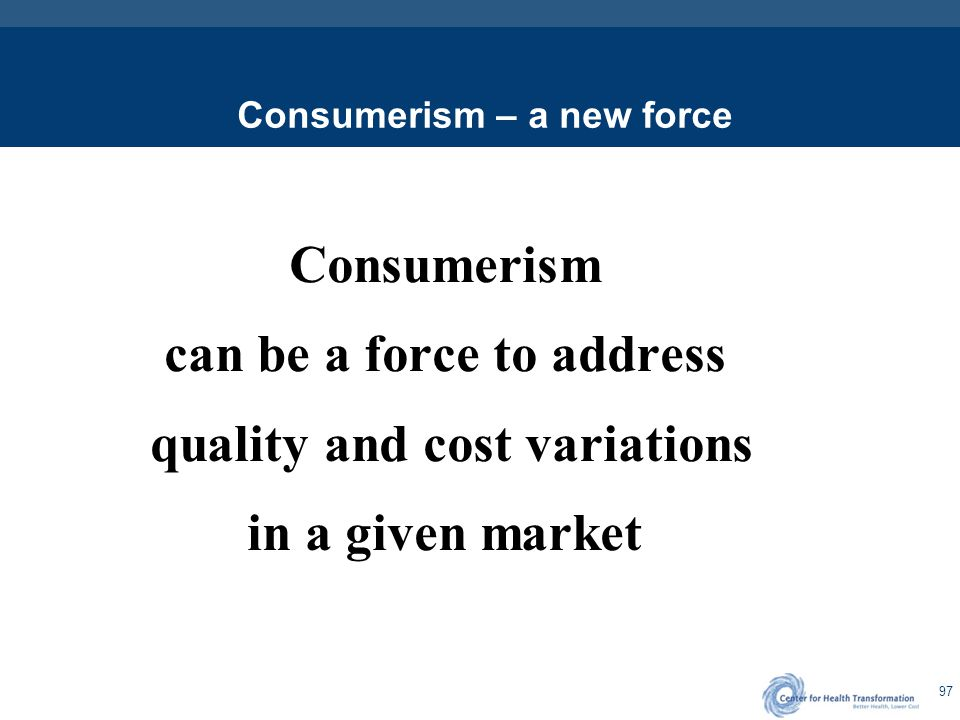 97 Consumerism – a new force Consumerism can be a force to address quality and cost variations in a given market