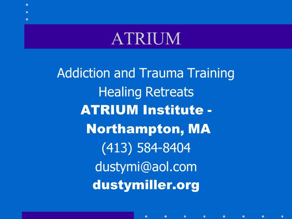ATRIUM Addiction and Trauma Training Healing Retreats ATRIUM Institute - Northampton, MA (413) 584-8404 dustymi@aol.com dustymiller.org